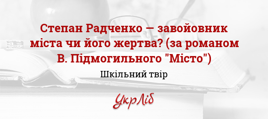 Степан Радченко — завойовник міста чи його жертва  (за романом В.  Підмогильного